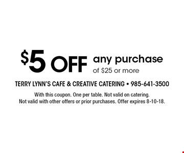 $5 off any purchase of $25 or more. With this coupon. One per table. Not valid on catering. Not valid with other offers or prior purchases. Offer expires 8-10-18.