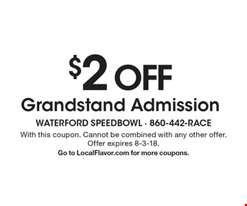 $2 off Grandstand Admission. With this coupon. Cannot be combined with any other offer. Offer expires 8-3-18. Go to LocalFlavor.com for more coupons.