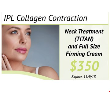 IPL Collagen Contraction $350. Neck treatment (TITAN) and full size firming cream. Expires 11-9-18.