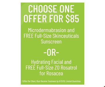 Choose One Offer for $85. Microdermabrasion and FREE Full-Size Skinceuticals Sunscreen OR HydratingFacial and FREE Full-Size ZO Rosatrol for Rosacea. 1 Offer Per Client, Must Receive Treatment by 8/31/19, Limited Quantities