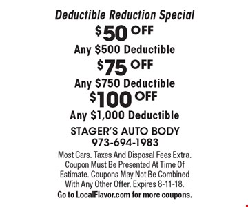 Deductible Reduction Special. $50 OFF Any $500 Deductible OR $75 OFF Any $750 Deductible OR $100 OFF Any $1,000 Deductible. Most Cars. Taxes And Disposal Fees Extra. Coupon Must Be Presented At Time Of Estimate. Coupons May Not Be Combined With Any Other Offer. Expires 8-11-18. Go to LocalFlavor.com for more coupons.