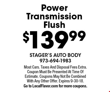 $139.99 Power Transmission Flush. Most Cars. Taxes And Disposal Fees Extra. Coupon Must Be Presented At Time Of Estimate. Coupons May Not Be Combined With Any Other Offer. Expires 9-30-18.Go to LocalFlavor.com for more coupons.