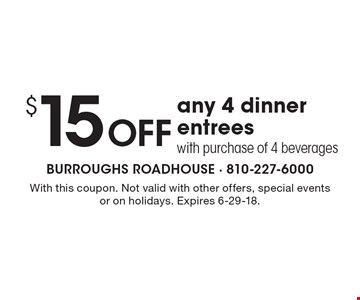 $15Off any 4 dinner entrees with purchase of 4 beverages. With this coupon. Not valid with other offers, special events or on holidays. Expires 6-29-18.