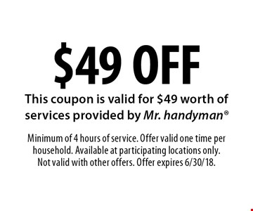 $49 OFF services. This coupon is valid for $49 worth of services provided by Mr. handyman. Minimum of 4 hours of service. Offer valid one time per household. Available at participating locations only. Not valid with other offers. Offer expires 6/30/18.