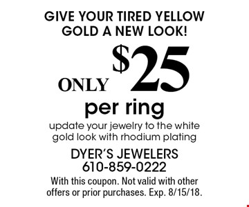 Give your tired yellow gold a new look! ONLY $25 per ring update your jewelry to the white gold look with rhodium plating. With this coupon. Not valid with other offers or prior purchases. Exp. 8/15/18.