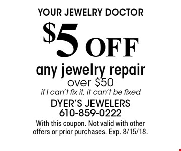 Your jewelry doctor $5 OFF any jewelry repair over $50, if I can't fix it, it can't be fixed. With this coupon. Not valid with other offers or prior purchases. Exp. 8/15/18.