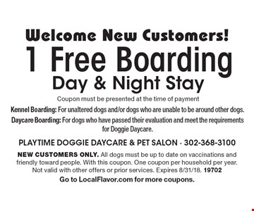 Welcome New Customers! 1 Free Boarding Day & Night Stay Coupon must be presented at the time of payment. New customers only. All dogs must be up to date on vaccinations and friendly toward people. With this coupon. One coupon per household per year. Not valid with other offers or prior services. Expires 8/31/18. 19702. Go to LocalFlavor.com for more coupons.