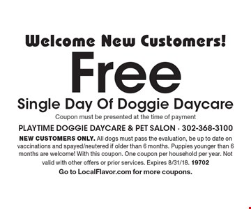 Welcome New Customers! Free Single Day Of Doggie Daycare Coupon must be presented at the time of payment. New customers only. All dogs must pass the evaluation, be up to date on vaccinations and spayed/neutered if older than 6 months. Puppies younger than 6 months are welcome! With this coupon. One coupon per household per year. Not valid with other offers or prior services. Expires 8/31/18. 19702. Go to LocalFlavor.com for more coupons.
