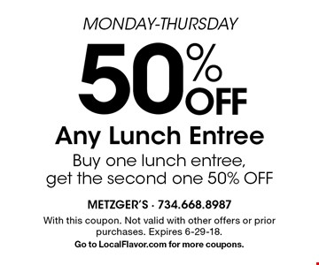 Monday-Thursday. 50% Off Any Lunch Entree. Buy one lunch entree, get the second one 50% off. With this coupon. Not valid with other offers or prior purchases. Expires 6-29-18. Go to LocalFlavor.com for more coupons.