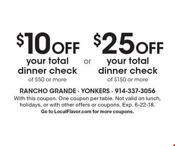$10 Off your total dinner check of $50 or more OR $25 Off your total dinner check of $150 or more. With this coupon. One coupon per table. Not valid on lunch, holidays, or with other offers or coupons. Exp. 6-22-18. Go to LocalFlavor.com for more coupons.