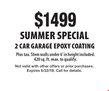 Summer Special $1499 2 Car Garage Epoxy Coating Plus tax. Stem walls under 6' in height included. 420 sq. ft. max. to qualify. Not valid with other offers or prior purchases. Expires 6/22/18. Call for details.