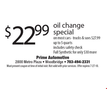 $22.99 oil change special on most cars - trucks & suvs $27.99 up to 5 quarts includes safety check Full Synthetic for only $30 more. Must present coupon at time of initial visit. Not valid with prior services. Offer expires 7-27-18.