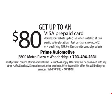 Get up to an $80 VISA prepaid card. Double your rebate up to $160 when installed at this participating location. Just purchase a comb. of 2 or 4 qualifying NAPA or Rancho ride control products. Must present coupon at time of initial visit. Restrictions apply. Offer may not be combined with any other NAPA Shocks & Struts discount, offer or rebate. Offer is a mail-in offer. Not valid with prior services. Valid 10/1/18 -10/31/18.