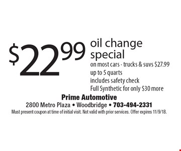 $22.99 oil change special on most cars. Trucks & suvs $27.99 up to 5 quarts includes safety check Full Synthetic for only $30 more. Must present coupon at time of initial visit. Not valid with prior services. Offer expires 11/9/18.