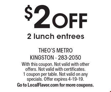 $2 Off 2 lunch entrees. With this coupon. Not valid with other offers. Not valid with certificates. 1 coupon per table. Not valid on any specials. Offer expires 4-19-19. Go to LocalFlavor.com for more coupons.