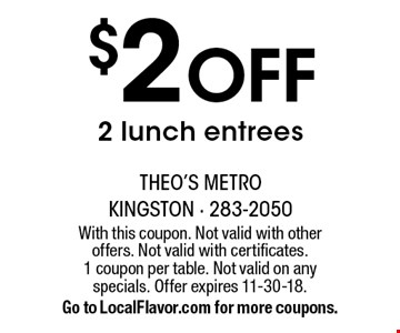 $2 Off 2 lunch entrees. With this coupon. Not valid with other offers. Not valid with certificates. 1 coupon per table. Not valid on any specials. Offer expires 11-30-18.Go to LocalFlavor.com for more coupons.