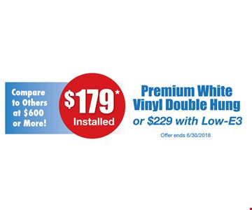 $179 Installed Premium white vinyl double hung or $229 with low-E3
