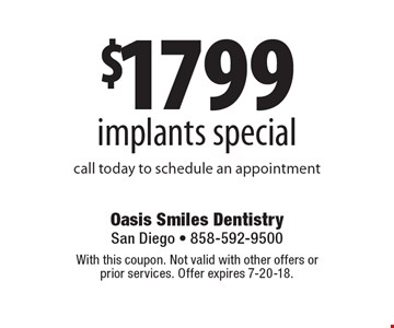 $1799 implants special: call today to schedule an appointment. With this coupon. Not valid with other offers or prior services. Offer expires 7-20-18.