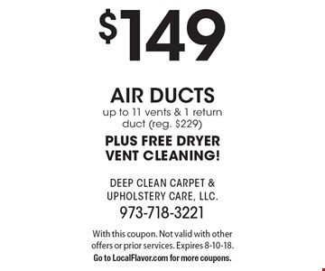 $149 air ducts up to 11 vents & 1 return duct (reg. $229) PLUS FREE DRYER VENT CLEANING!. With this coupon. Not valid with other offers or prior services. Expires 8-10-18. Go to LocalFlavor.com for more coupons.