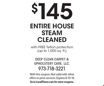 $145 entire house steam cleaned with FREE Teflon protection (up to 1,000 sq. ft.). With this coupon. Not valid with other offers or prior services. Expires 8-10-18. Go to LocalFlavor.com for more coupons.