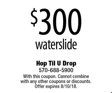 $300 waterslide. With this coupon. Cannot combine with any other coupons or discounts. Offer expires 8/10/18.