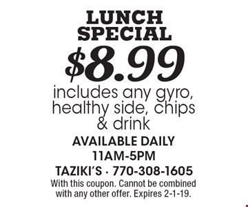 $8.99 LUNCH SPECIAL includes any gyro, healthy side, chips & drink available daily 11am-5pm. With this coupon. Cannot be combined with any other offer. Expires 2-1-19.