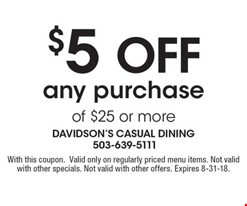 $5 off any purchase of $25 or more. With this coupon. Valid only on regularly priced menu items. Not valid with other specials. Not valid with other offers. Expires 8-31-18.