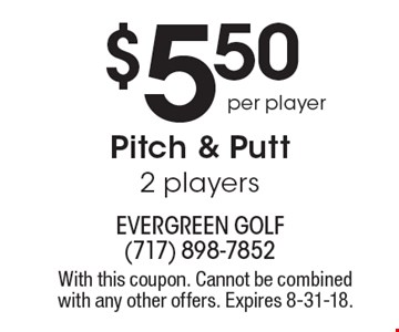 $5.50 per player. Pitch & putt 2 players. With this coupon. Cannot be combined with any other offers. Expires 8-31-18.