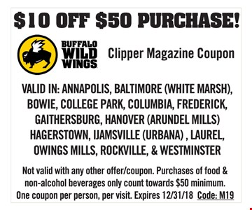 $10 off $50 purchase! Valid in Annapolis, Baltimore (White Marsh), Bowie, College Park, Columbia, Frederick, Gaithersburg, Hanover (Arundel Mills), Hagerstown, Ijamsville (Urbana), Laurel, Owings Mills, Rockville & Westminster. Not valid with any other offer/coupon. Purchases of food & non-alcohol beverages only count towards $50 minimum. One coupon per person, per visit. Expires 12/31/18. Code: M19.