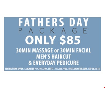 Fathers Day Package Only $85. 30 Min. Massage or 30 Min. Facial. Men's Haircut & Everyday Pedicure. Restrictions apply. Exp. 06/30/18.