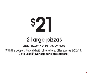 $21 2 large pizzas. With this coupon. Not valid with other offers. Offer expires 8/20/18. Go to LocalFlavor.com for more coupons.