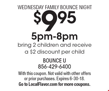 $9.95 WEDNESDAY FAMILY BOUNCE NIGHT 5pm-8pm bring 2 children and receive a $2 discount per child. With this coupon. Not valid with other offers or prior purchases. Expires 6-30-18. Go to LocalFlavor.com for more coupons.