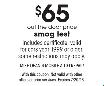 $65 out the door price smog test. Includes certificate. valid for cars year 1999 or older. some restrictions may apply. With this coupon. Not valid with other offers or prior services. Expires 7/20/18.