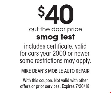 $40 out the door price smog test. Includes certificate. valid for cars year 2000 or newer. some restrictions may apply. With this coupon. Not valid with other offers or prior services. Expires 7/20/18.