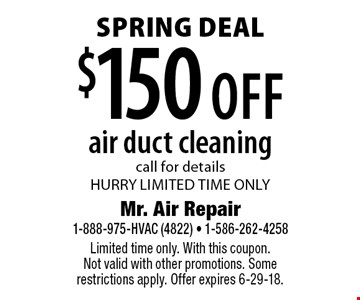 Spring Deal $150 off air duct cleaningcall for detailsHURRY LIMITED TIME ONLY. Limited time only. With this coupon. Not valid with other promotions. Some restrictions apply. Offer expires 6-29-18.