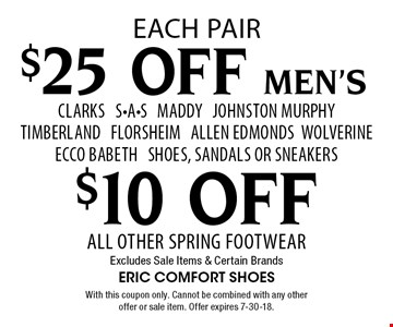 $25 OFF Men's CLARKS S-A-S Maddy Johnston Murphy Timberland Florsheim Allen Edmonds Wolverine Ecco Babeth Shoes, Sandals or sNeakers. $10 OFF All Other Spring Footwear. Excludes Sale Items & Certain Brands. With this coupon only. Cannot be combined with any other offer or sale item. Offer expires 7-30-18.