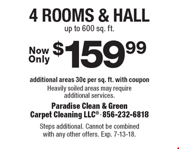 $159.99 4 rooms & hall additional areas 30¢ per sq. ft. with coupon Heavily soiled areas may require additional services. up to 600 sq. ft.. Steps additional. Cannot be combined with any other offers. Exp. 7-13-18.