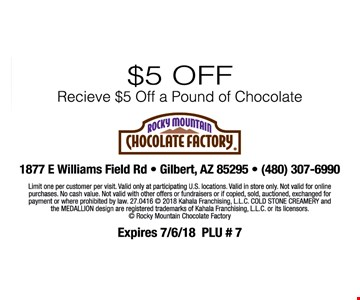 $5 off. Receive $5 off a pound of chocolate. Limit one per customer per visit. Valid only at participating U.S. locations. Valid in store only. Not valid for only purchases. No cash value. Not valid with other offers or fundraisers. Or if copied, sold auctioned, exchanged for payment or prohibited by law. 27.0416_© 2018 Kahala Franchising, LLC. The Cold Stone Creamery and the medallion design are registered trademarks of Kahala Franchising, LLC. or it's licensors. © Rocky Mountain Chocolate Factory. Expires 7/6/18 PLU # 7
