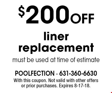 $200 Off liner replacement. Must be used at time of estimate. With this coupon. Not valid with other offers or prior purchases. Expires 8-17-18.