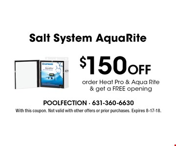 $150 Off Salt System AquaRite. Order Heat Pro & Aqua Rite & get a FREE opening. With this coupon. Not valid with other offers or prior purchases. Expires 8-17-18.