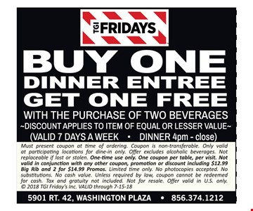 Buy one dinner entree get one free with purchase of two beverages. Discount applies to item of equal or lesser value. Valid 7 days a week for dinner 4pm - close. Must present coupon at time of ordering. Coupon is non-transferable. Only valid at participating locations for dine-in only. Offer excludes alcoholic beverages. Not replaceable if lost or stolen. One-time use only. One coupon per table, per visit. Not valid in conjunction with any other coupon, promotion or discount including $12.99 Big Rib and 2 for $14.99 Promos. Limited time only. No photocopies accepted. No substitutions. No cash value. Unless required by law, coupon cannot be redeemed for cash. Tax and gratuity not included. Not for resale. Offer valid in U.S. only. © 2018 TGI Friday's Inc. VALID through 7-15-18