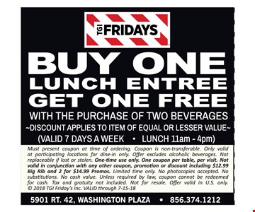 Buy one lunch entree get one free with purchase of two beverages. Discount applies to item of equal or lesser value. Valid 7 days a week for lunch 11am - 4pm. Must present coupon at time of ordering. Coupon is non-transferable. Only valid at participating locations for dine-in only. Offer excludes alcoholic beverages. Not replaceable if lost or stolen. One-time use only. One coupon per table, per visit. Not valid in conjunction with any other coupon, promotion or discount including $12.99 Big Rib and 2 for $14.99 Promos. Limited time only. No photocopies accepted. No substitutions. No cash value. Unless required by law, coupon cannot be redeemed for cash. Tax and gratuity not included. Not for resale. Offer valid in U.S. only. © 2018 TGI Friday's Inc. VALID through 7-15-18