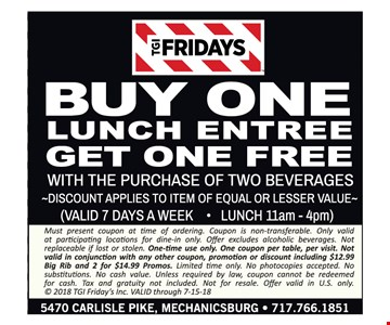 Buy One lunch entree get one free with purchase of two beverages. Discount applies to item of equal or lesser value. (VALID 7 DAYS A WEEK • LUNCH 11am - 4pm). Must present coupon at time of ordering. Coupon is non-transferable. Only valid at participating locations for dine-in only. Offer excludes alcoholic beverages. Not replaceable if lost or stolen. One-time use only. One coupon per table, per visit. Not valid in conjunction with any other coupon, promotion or discount including $12.99 Big Rib and 2 for $14.99 Promos. Limited time only. No photocopies accepted. No substitutions. No cash value. Unless required by law, coupon cannot be redeemed for cash. Tax and gratuity not included. Not for resale. Offer valid in U.S. only. © 2018 TGI Friday's Inc. VALID through 7-15-18.