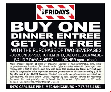 Buy One dinner entree get one free with purchase of two beverages. Discount applies to item of equal or lesser value. (VALID 7 DAYS A WEEK • DINNER 4pm - close) Must present coupon at time of ordering. Coupon is non-transferable. Only valid at participating locations for dine-in only. Offer excludes alcoholic beverages. Not replaceable if lost or stolen. One-time use only. One coupon per table, per visit. Not valid in conjunction with any other coupon, promotion or discount including $12.99 Big Rib and 2 for $14.99 Promos. Limited time only. No photocopies accepted. No substitutions. No cash value. Unless required by law, coupon cannot be redeemed for cash. Tax and gratuity not included. Not for resale. Offer valid in U.S. only. © 2018 TGI Friday's Inc. VALID through 7-15-18.