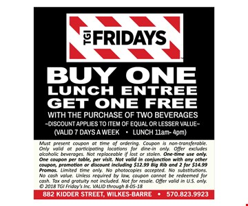TGI Fridays buy one lunch entree get one free with the purchase of two beverages. Discount applies to item of equal or lesser value. Valid 7 days a week. Lunch 11am- 4pm. Must present coupon at time of ordering. Coupon is non-transferable. Only valid at participating locations for dine-in only. Offer excludes alcoholic beverages. Not replaceable if lost or stolen. One-time use only. One coupon per table, per visit. Not valid in conjunction with any other coupon, promotion or discount including $12.99 Big Rib and 2 for $14.99 Promos. Limited time only. No photocopies accepted. No substitutions. No cash value. Unless required by law, coupon cannot be redeemed for cash. Tax and gratuity not included. Not for resale. Offer valid in U.S. only. © 2018 TGI Friday's Inc. VALID through 8-05-18
