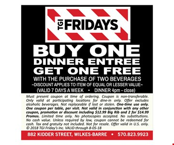 TGI Fridays buy one lunch entree get one free with the purchase of two beverages. Discount applies to item of equal or lesser value. Valid 7 days a week. Dinner 4pm- close. Must present coupon at time of ordering. Coupon is non-transferable. Only valid at participating locations for dine-in only. Offer excludes alcoholic beverages. Not replaceable if lost or stolen. One-time use only. One coupon per table, per visit. Not valid in conjunction with any other coupon, promotion or discount including $12.99 Big Rib and 2 for $14.99 Promos. Limited time only. No photocopies accepted. No substitutions. No cash value. Unless required by law, coupon cannot be redeemed for cash. Tax and gratuity not included. Not for resale. Offer valid in U.S. only. © 2018 TGI Friday's Inc. VALID through 8-05-18.