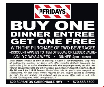 Buy one dinner entree get one free. Buy one dinner entree get one free with purchase of two beverages. Discount applies to item of equal or lesser value. Valid 7 days a week for dinner 4pm - close. Must present coupon at time of ordering. Coupon is non-transferable. Only valid at participating locations for dine-in only. Offer excludes alcoholic beverages. Not replaceable if lost or stolen. One-time use only. One coupon per table, per visit. Not valid in conjunction with any other coupon, promotion or discount including $12.99 Big Rib and 2 for $14.99 Promos. Limited time only. No photocopies accepted. No substitutions. No cash value. Unless required by law, coupon cannot be redeemed for cash. Tax and gratuity not included. Not for resale. Offer valid in U.S. only. © 2018 TGI Friday's Inc. VALID through 8-05-18