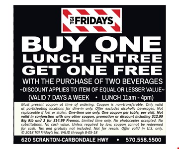 Buy one lunch entree get one free with purchase of two beverages. Discount applies to item of equal or lesser value. Valid 7 days a week for lunch 11am - 4pm. Must present coupon at time of ordering. Coupon is non-transferable. Only valid at participating locations for dine-in only. Offer excludes alcoholic beverages. Not replaceable if lost or stolen. One-time use only. One coupon per table, per visit. Not valid in conjunction with any other coupon, promotion or discount including $12.99 Big Rib and 2 for $14.99 Promos. Limited time only. No photocopies accepted. No substitutions. No cash value. Unless required by law, coupon cannot be redeemed for cash. Tax and gratuity not included. Not for resale. Offer valid in U.S. only. © 2018 TGI Friday's Inc. VALID through 8-05-18