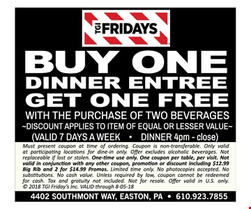 Buy one dinner entree, get one free with the purchase of Two beverages - DISCOUNT APPLIES TO ITEM OF EQUAL OR LESSER VALUE - VALID 7 DAYS A WEEK • LUNCH 11am - 4pm - Must present coupon at time of ordering. Coupon is non-transferable. Only valid at participating locations for dine-in only. Offer excludes alcoholic beverages. Not replaceable if lost or stolen. One-time use only. One coupon per table, per visit. Not valid in conjunction with any other coupon, promotion or discount including $12.99 Big Rib and 2 for $14.99 Promos. Limited time only. No photocopies accepted. No substitutions. No cash value. Unless required by law, coupon cannot be redeemed for cash. Tax and gratuity not included. Not for resale. Offer valid in U.S. only. © 2018 TGI Friday's Inc. VALID through 8-05-18