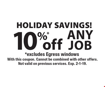 Holiday Savings! 10%* off any job. *Excludes Egress windows. With this coupon. Cannot be combined with other offers. Not valid on previous services. Exp. 2-1-19.